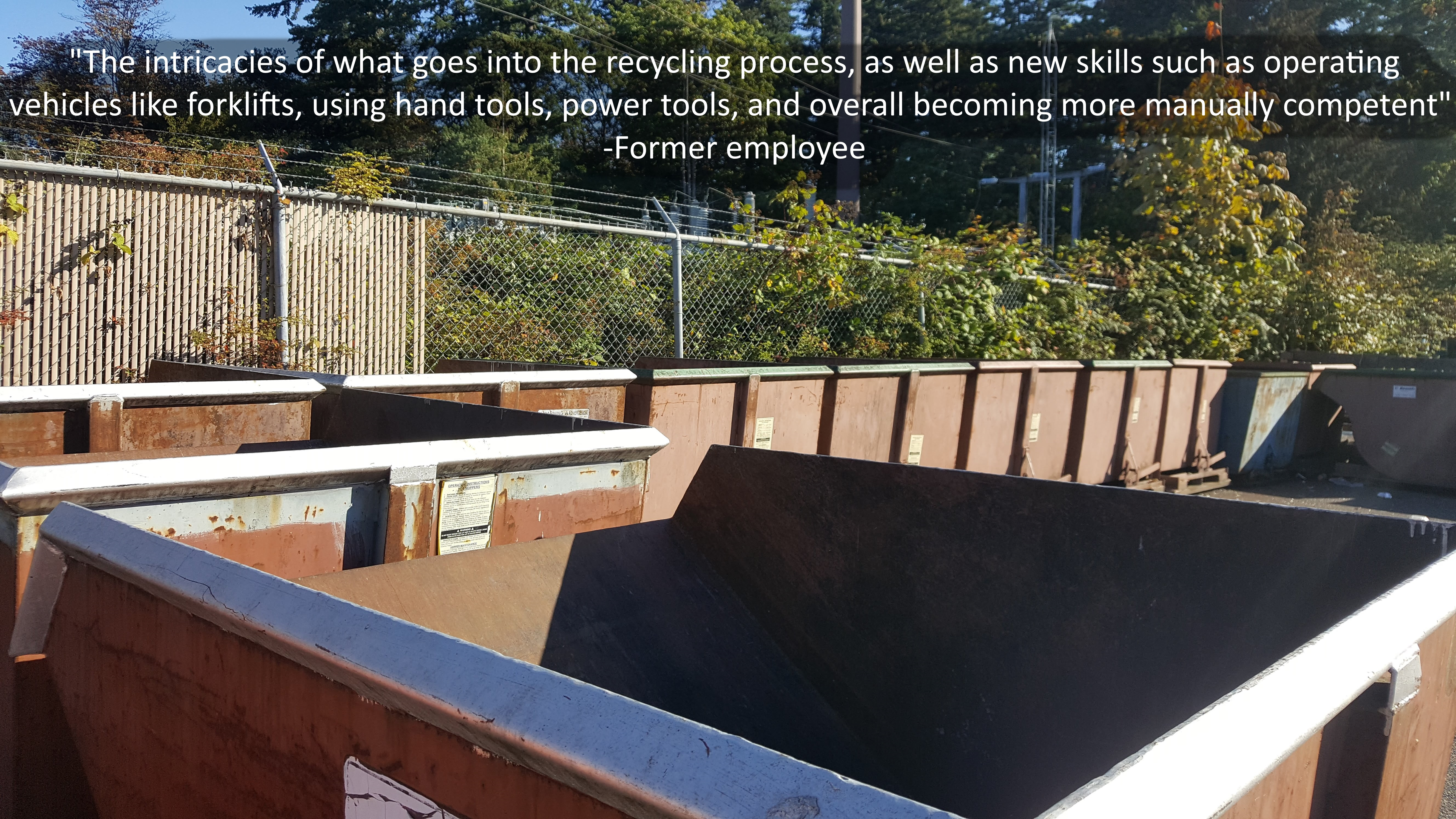 """""""The intricacies of what goes into the recycling process, as well as new skills such as operating vehicles like forklifts, using hand tools, power tools, and overall becoming more manually competent"""" -Former employee"""