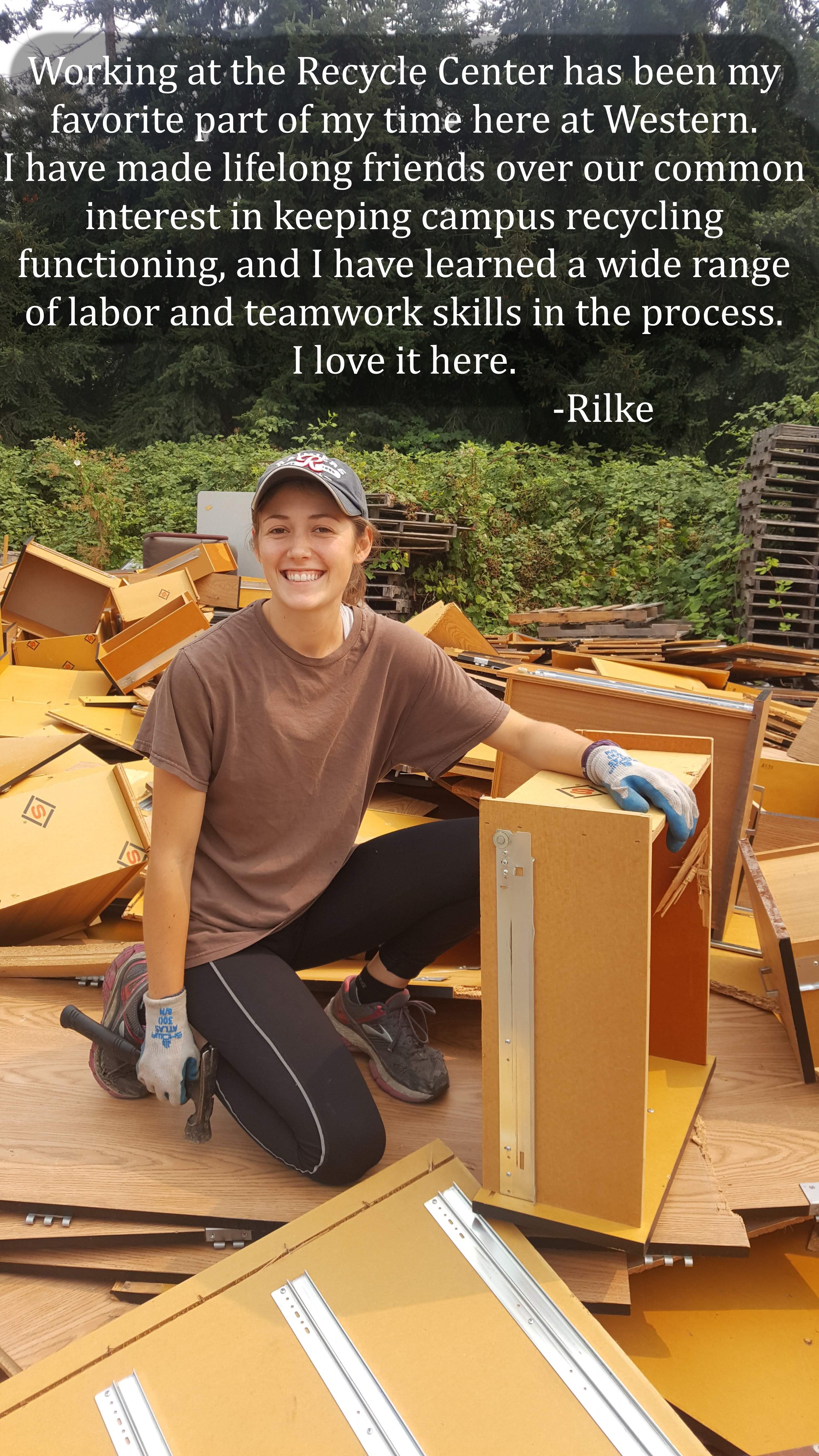 """""""Working at the Recycle Center has been my favorite part about Western and the time I have spent here. I have made lifelong friends over our common interest in keeping campus recycling functioning and learning a really wide range of labor and teamwork skills in the process. I could have never gotten to know this campus as intimately if I had not gotten to work as a student manager here. I love it here."""" -Rilke, current employee"""